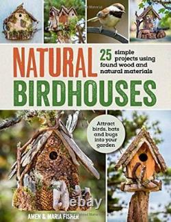 Natural Birdhouses 25 Projects Using Found Wood to Attract Bi. By Amen Fisher