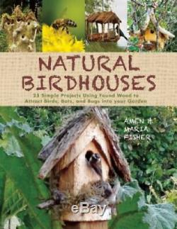 Natural Birdhouses 25 Simple Projects Using Found Wood to Attract Birds